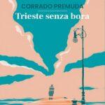 """In libreria da oggi """"Trieste senza bora"""" di Corrado Premuda"""